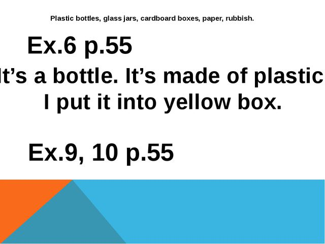 Plastic bottles, glass jars, cardboard boxes, paper, rubbish. Ex.6 p.55 It's...