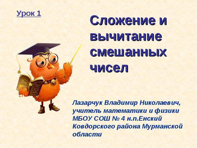 Сложение и вычитание смешанных чисел Лазарчук Владимир Николаевич, учитель ма...