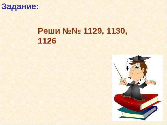 Задание: Реши №№ 1129, 1130, 1126