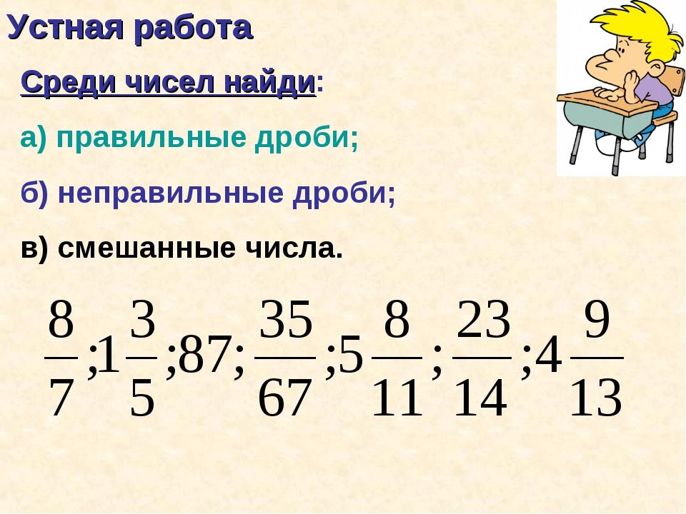 Устная работа Среди чисел найди: а) правильные дроби; б) неправильные дроби;...