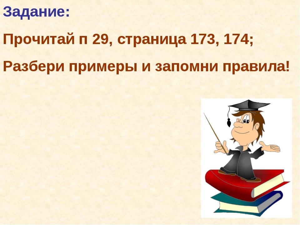 Задание: Прочитай п 29, страница 173, 174; Разбери примеры и запомни правила!