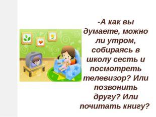 -А как вы думаете, можно ли утром, собираясь в школу сесть и посмотреть телев