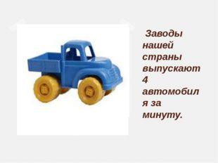 Заводы нашей страны выпускают 4 автомобиля за минуту.