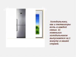 Холодильники, как и телевизоры есть в каждой семье. 11 новеньких холодильник