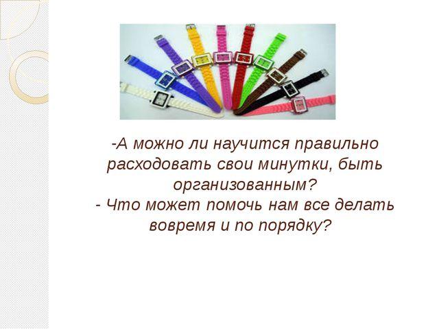 -А можно ли научится правильно расходовать свои минутки, быть организованным...