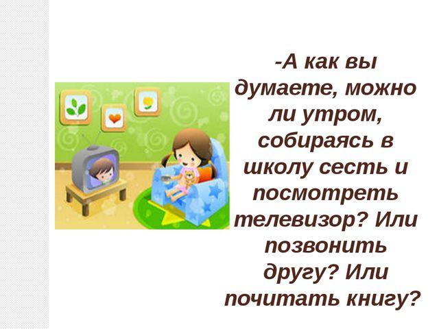 -А как вы думаете, можно ли утром, собираясь в школу сесть и посмотреть телев...