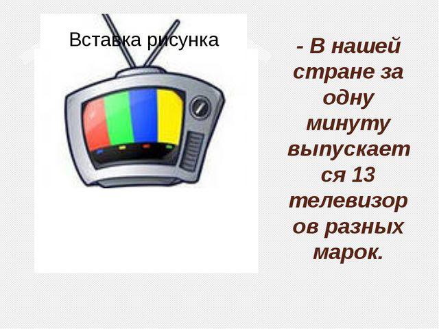 - В нашей стране за одну минуту выпускается 13 телевизоров разных марок.