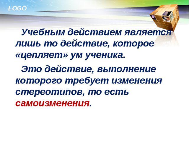 Учебным действием является лишь то действие, которое «цепляет» ум ученика....
