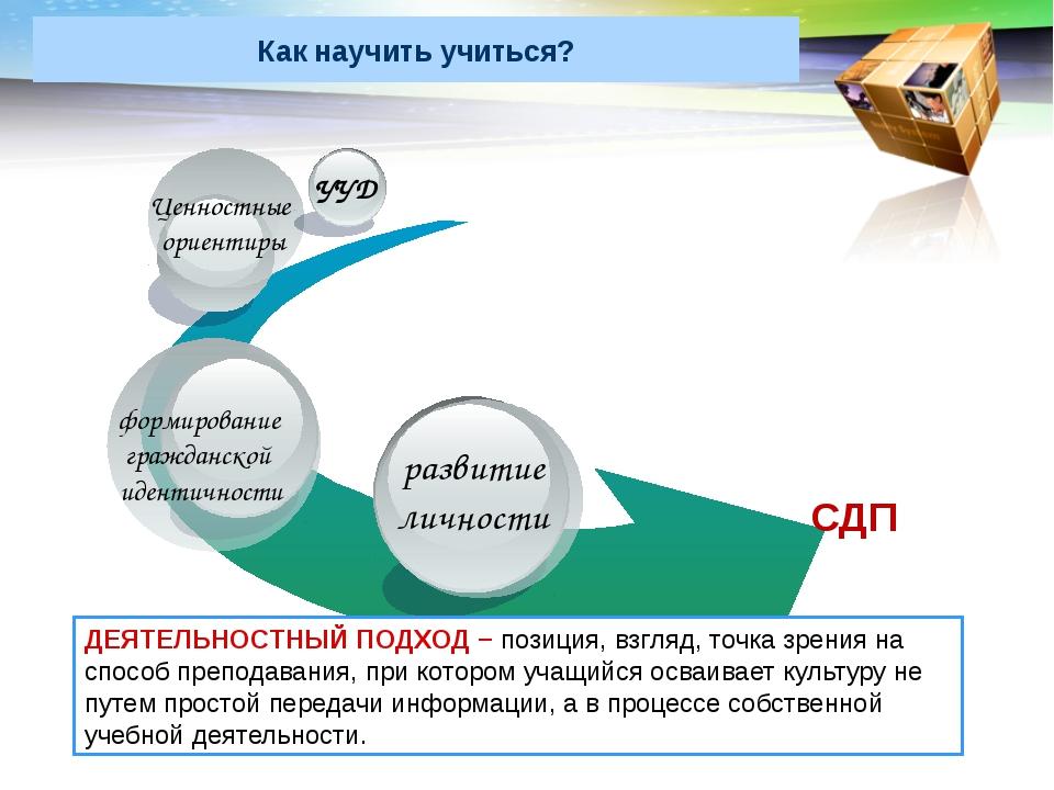 Как научить учиться? СДП ДЕЯТЕЛЬНОСТНЫЙ ПОДХОД − позиция, взгляд, точка зрени...
