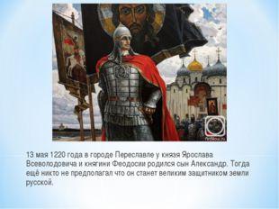 13 мая 1220 года в городе Переславле у князя Ярослава Всеволодовича и княгин