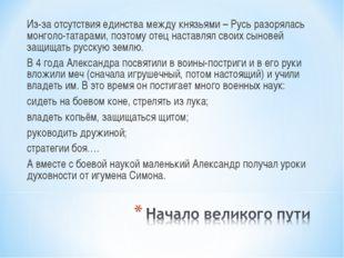 Из-за отсутствия единства между князьями – Русь разорялась монголо-татарами,