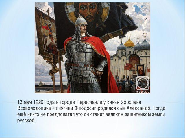 13 мая 1220 года в городе Переславле у князя Ярослава Всеволодовича и княгин...