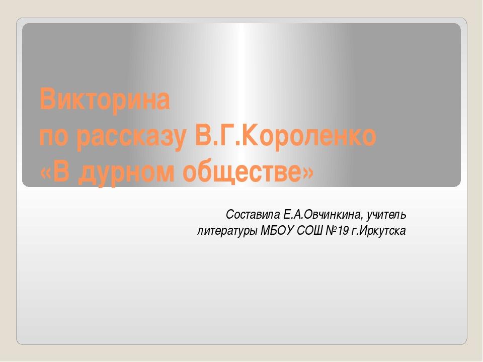 Викторина по рассказу В.Г.Короленко «В дурном обществе» Составила Е.А.Овчинки...