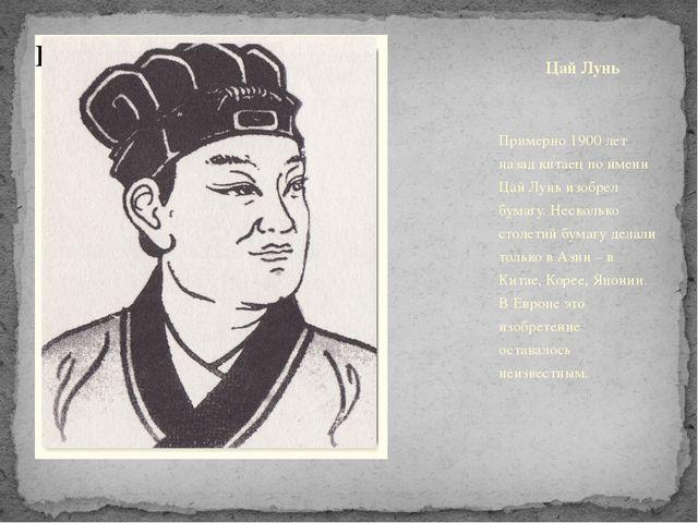 Цай Лунь Примерно 1900 лет назад китаец по имени Цай Лунь изобрел бумагу. Нес...
