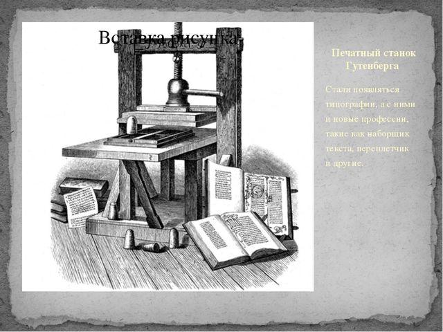 Печатныйстанок Гутенберга Стали появляться типографии, а с ними иновые про...