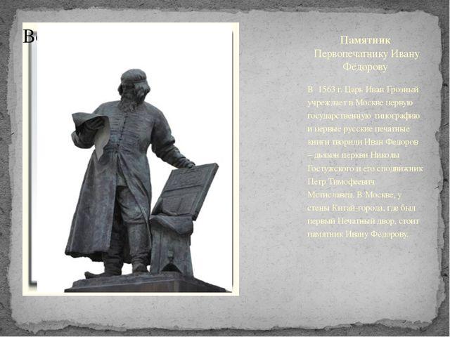 Памятник Первопечатнику Ивану Фёдорову В 1563 г. Царь Иван Грозный учреждае...