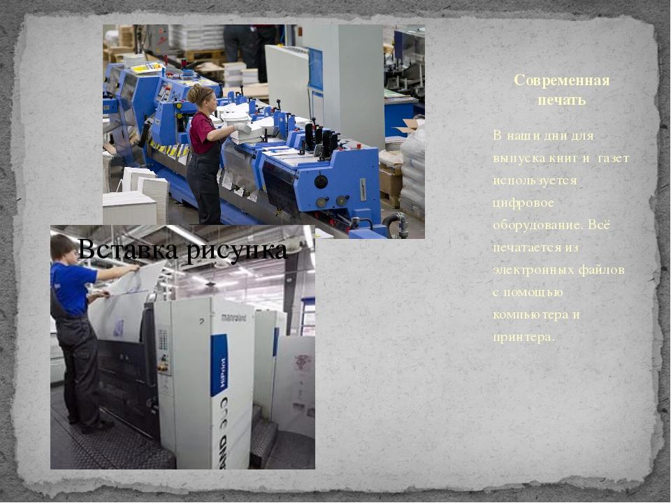 Современная печать В наши дни для выпуска книг и газет используется цифровое...