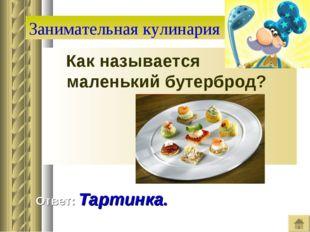 Занимательная кулинария Как называется маленький бутерброд? Ответ: Тартинка.