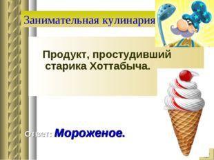 Занимательная кулинария Продукт, простудивший старика Хоттабыча. Ответ: Морож