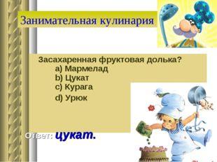 Занимательная кулинария Засахаренная фруктовая долька?   a) Мармелад   b)