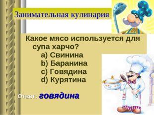 Занимательная кулинария Какое мясо используется для супа харчо?   a) Свинин