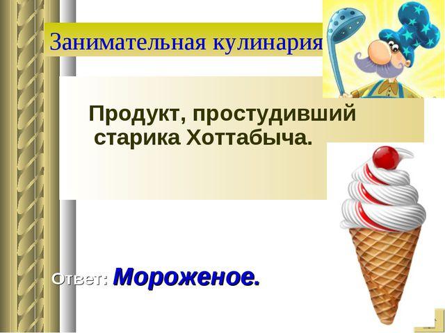 Занимательная кулинария Продукт, простудивший старика Хоттабыча. Ответ: Морож...