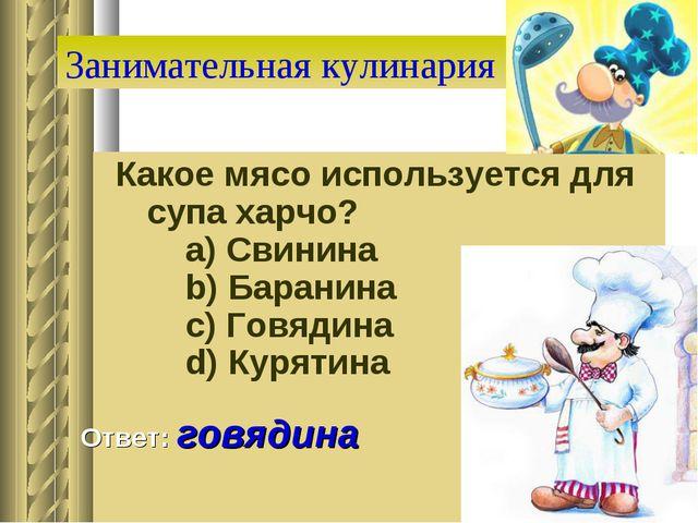 Занимательная кулинария Какое мясо используется для супа харчо?   a) Свинин...