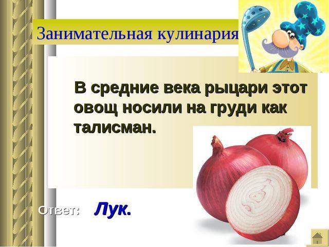 Занимательная кулинария В средние века рыцари этот овощ носили на груди как т...