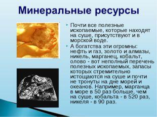 Почти все полезные ископаемые, которые находят на суше, присутствуют и в морс