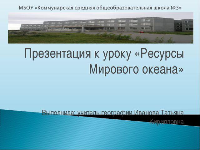 Презентация к уроку «Ресурсы Мирового океана» Выполнила: учитель географии И...