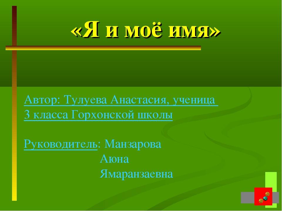 «Я и моё имя» Автор: Тулуева Анастасия, ученица 3 класса Горхонской школы Рук...