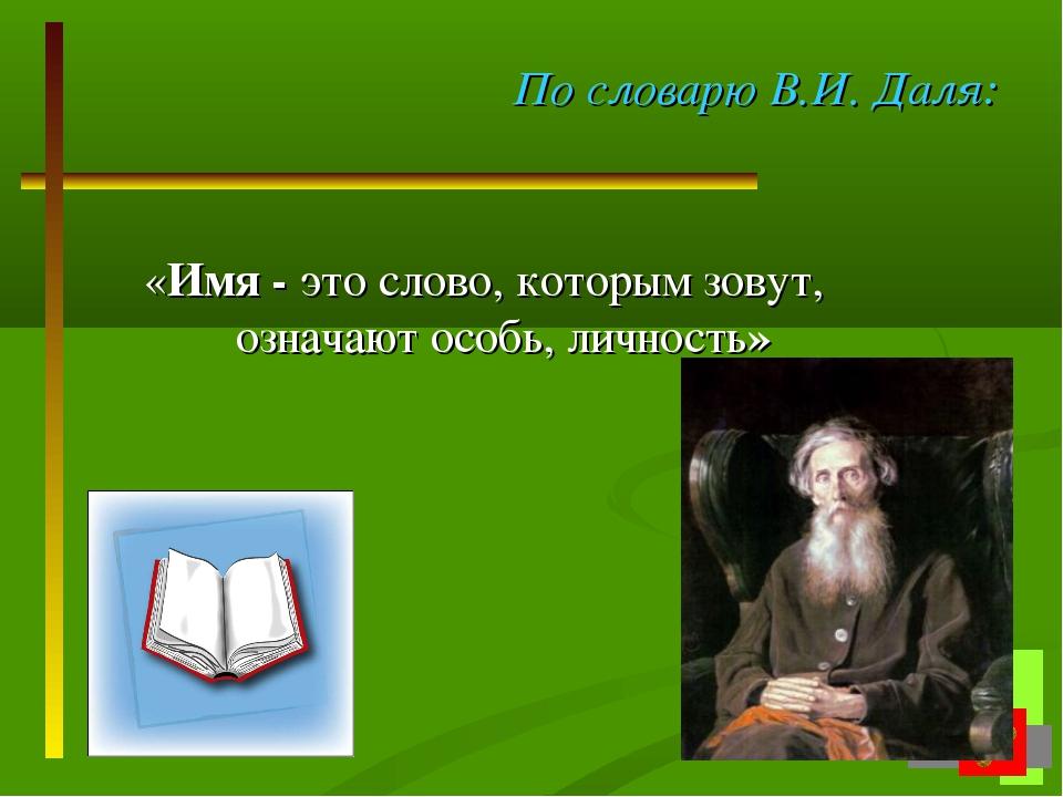 По словарю В.И. Даля: «Имя - это слово, которым зовут, означают особь, личнос...