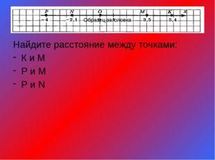 Найдите расстояние между точками: К и М Р и М Р и N