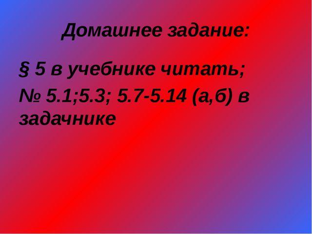 Домашнее задание: § 5 в учебнике читать; № 5.1;5.3; 5.7-5.14 (а,б) в задачнике
