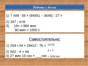 Работа у доски 7 489 ∙ 68 + (94851 – 3645) : 27= 387 : Х=9 3) 16ч = 960 мин