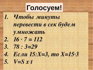 Голосуем! Чтобы минуты перевести в сек будем умножать 16 · 7 = 112 78 : 3=29