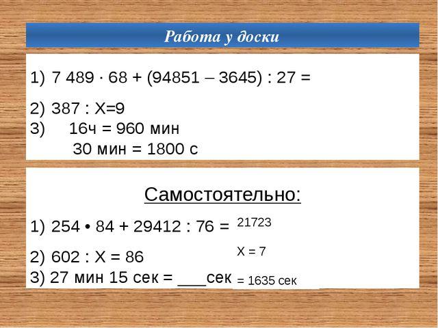 Работа у доски 7 489 ∙ 68 + (94851 – 3645) : 27= 387 : Х=9 3) 16ч = 960 мин...