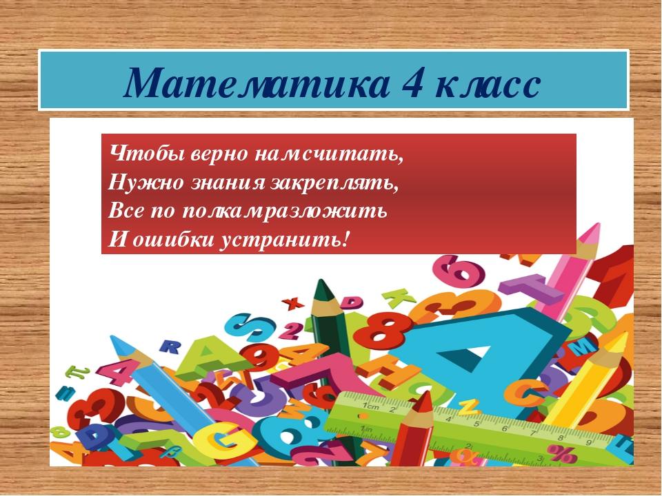 Математика 4 класс Чтобы верно нам считать, Нужно знания закреплять, Все по п...