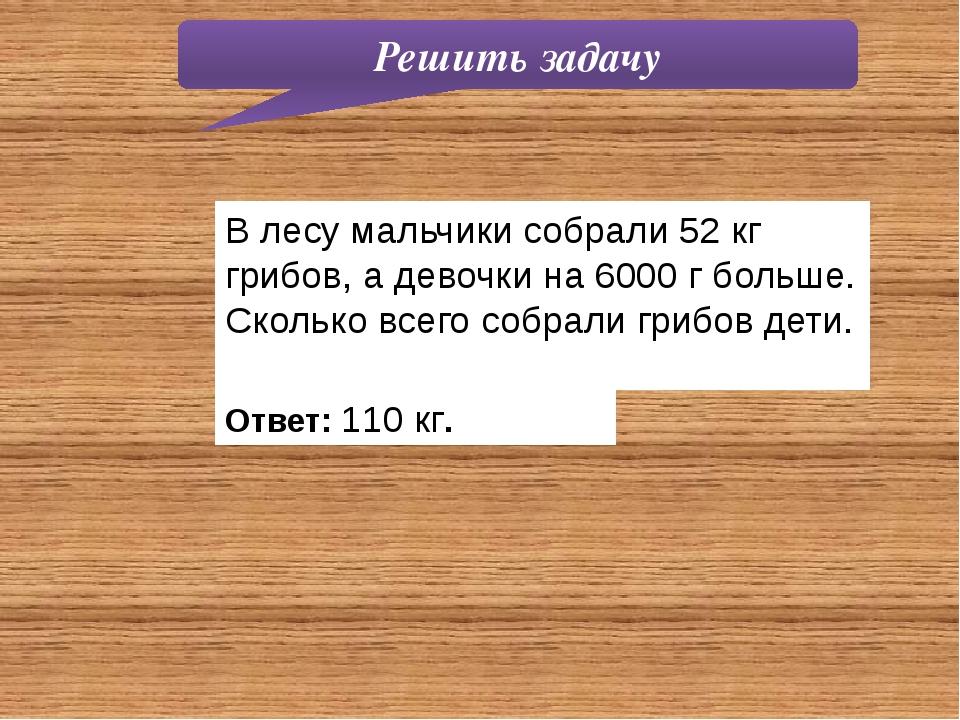 Решить задачу В лесу мальчики собрали 52 кг грибов, а девочки на 6000 г больш...