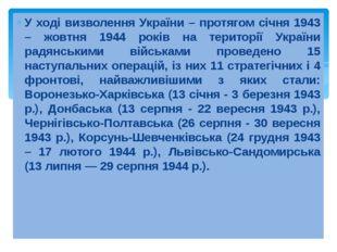 У ході визволення України – протягом січня 1943 – жовтня 1944 років на терито