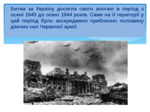 Битва за Україну досягла свого апогею в період з осені 1943 до осені 1944 рок