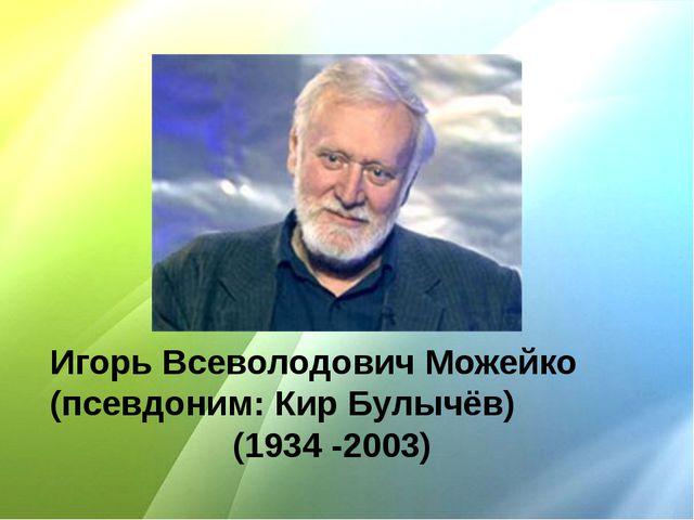 Игорь Всеволодович Можейко (псевдоним: Кир Булычёв) (1934 -2003)
