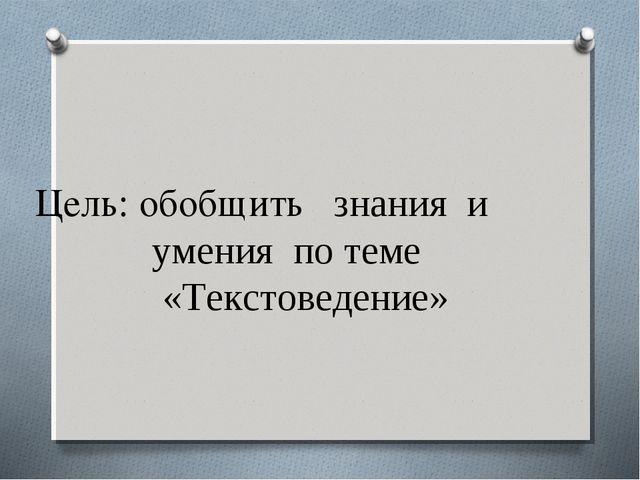 Цель: обобщить знания и умения по теме «Текстоведение»