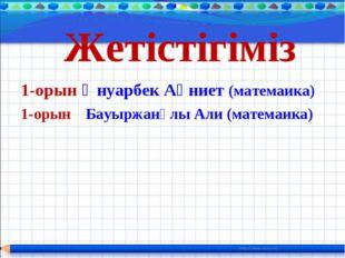 Жетістігіміз 1-орын Әнуарбек Ақниет (матемаика) 1-орын Бауыржанұлы Али (мате