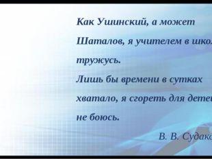 Как Ушинский, а может Шаталов, я учителем в школе тружусь. Лишь бы времени в