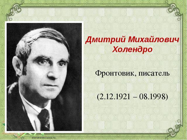 Дмитрий Михайлович Холендро Фронтовик, писатель (2.12.1921 – 08.1998)
