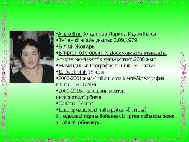 Аты-жөні: Алданова Лариса Идаятқызы Туған күні,айы,жылы: 3.09.1979 Білімі: Жо...