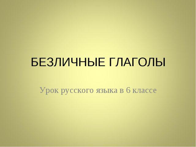 БЕЗЛИЧНЫЕ ГЛАГОЛЫ Урок русского языка в 6 классе