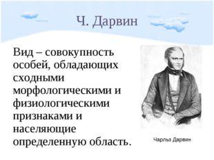 Ч. Дарвин Вид – совокупность особей, обладающих сходными морфологическими и ф