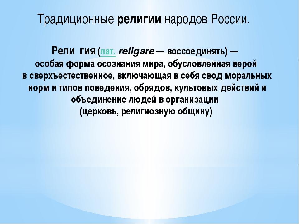 Рели́гия(лат.religare— воссоединять)— особая форма осознания мира, обусло...
